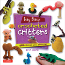 Itty Bitty Crocheted Critters: Amigurumi with Attitude